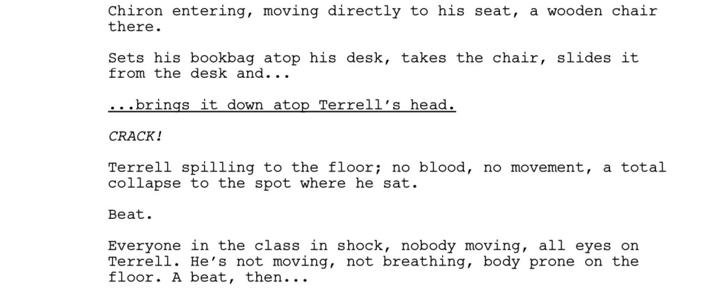 Chiron entering, moving directly to his seat, a wooden chair there. Sets his bookbag atop his desk, takes the chair, slides it from the desk and... ...brings it down atop Terrell's head. CRACK! Terrell spilling to the floor; no blood, no movement, a total collapse to the spot where he sat. Beat. Everyone in the class in shock, nobody moving, all eyes on Terrell. He's not moving, not breathing, body prone on the floor. A beat, then...