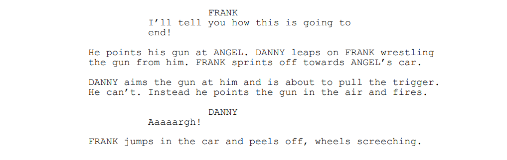 FRANK: I'll tell you how this is going to end! He points his gun at ANGEL. DANNY leaps on FRANK wrestling the gun from him. FRANK sprints off towards ANGEL's car. DANNY aims the gun at him and is about to pull the trigger. He can't. Instead he points the gun in the air and fires. DANNY: Aaaaargh! FRANK jumps in the car and peels off, wheels screeching.