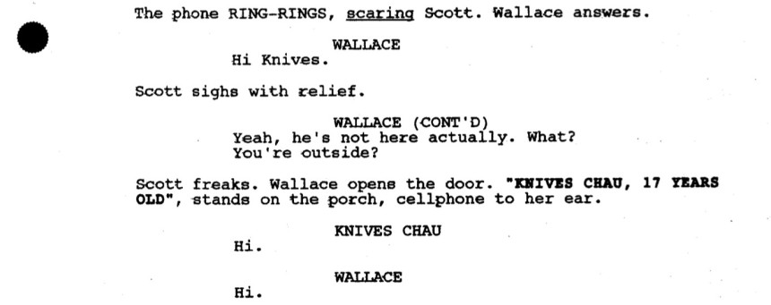 "The phone RING-RINGS, scaring Scott. Wallace answers.  WALLACE: Hi Knives.  Scott sighs with relief.  WALLACE (CONT'D): Yeah, he's not here actually. What? You're outside?  Scott freaks. Wallace opens the door. ""KNIVES CHAU, 17 YEARS OLD"", stands on the porch, cellphone to her ear.  KNIVES CHAU: Hi.  WALLACE: Hi."