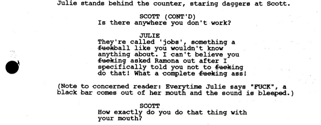 """Julie stands behind the counter, staring daggers at Scott.  SCOTT (CONT'D): Is there anywhere you don't work?  JULIE: They're called 'jobs', something a fuckball like you wouldn't know anything about. I can't believe you fucking asked Ramona out after I specifically told you not to fucking do that! What a complete fucking ass!  (Note to concerned reader: Everytime Julie says """"FUCK"""", a black bar comes out of her mouth and the sound is bleeped.)  SCOTT: How exactly do you do that thing with your mouth?"""