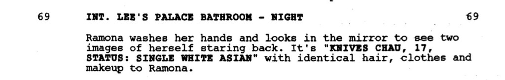 """INT. LEE'S PALACE BATHROOM- NIGHT  Ramona washes her hands and looks in the mirror to see two images of herself staring back. It's """"KNIVES CHAU, 17, STATUS: SINGLE WHITE ASIAN"""" with identical hair, clothes and makeup to Ramona."""