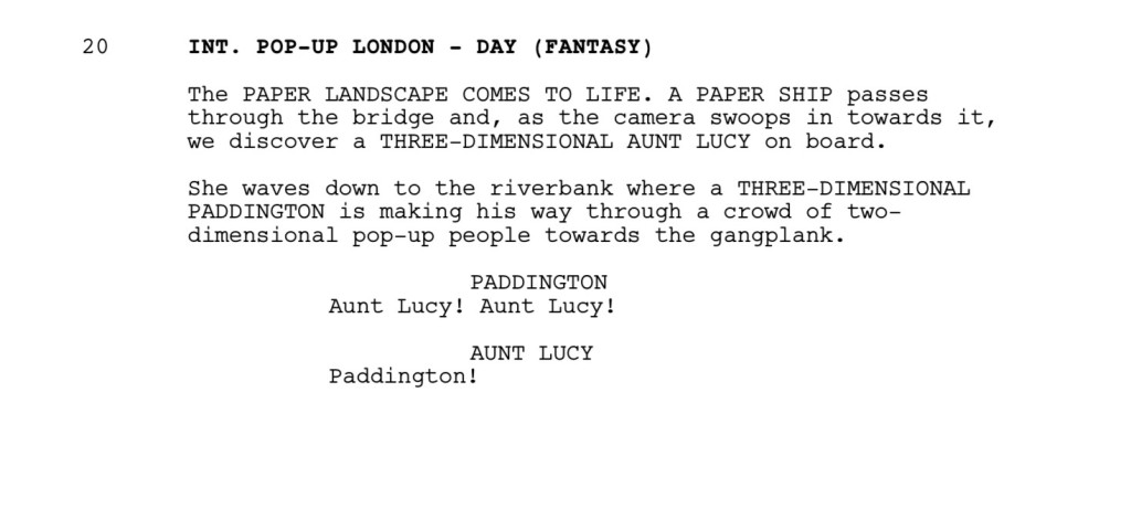INT. POP-UP LONDON - DAY (FANTASY)  The PAPER LANDSCAPE COMES TO LIFE. A PAPER SHIP passes through the bridge and, as the camera swoops in towards it, we discover a THREE-DIMENSIONAL AUNT LUCY on board.  She waves down to the riverbank where a THREE-DIMENSIONAL PADDINGTON is making his way through a crowd of two-dimensional pop-up people towards the gangplank.  PADDINGTON Aunt Lucy! Aunt Lucy!  AUNT LUCY Paddington!