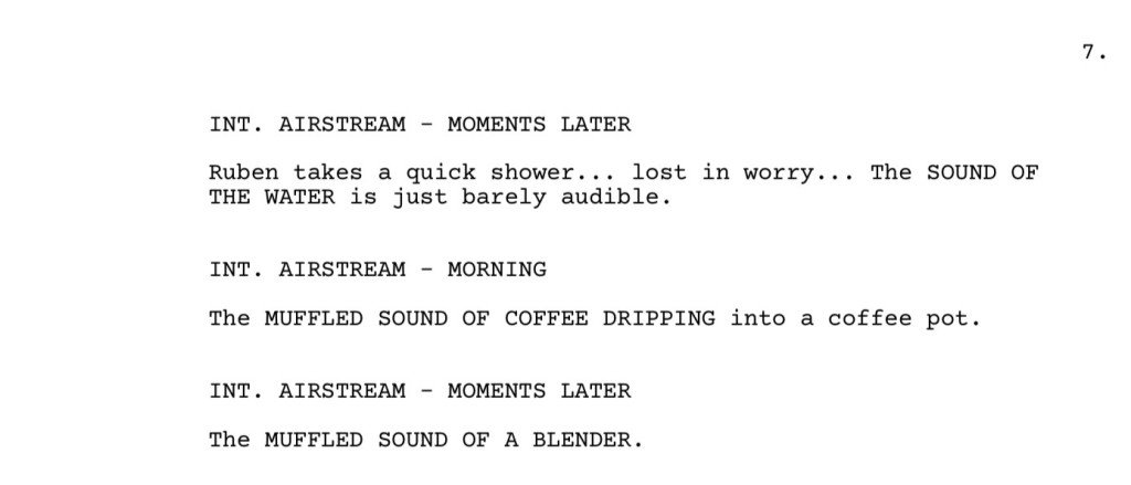 Excerpt from the Sound of Metal screenplay:  INT. AIRSTREAM - MOMENTS LATER Ruben takes a quick shower... lost in worry... The SOUND OF THE WATER is just barely audible.  INT. AIRSTREAM - MORNING The MUFFLED SOUND OF COFFEE DRIPPING into a coffee pot.  INT. AIRSTREAM - MOMENTS LATER The MUFFLED SOUND OF A BLENDER.