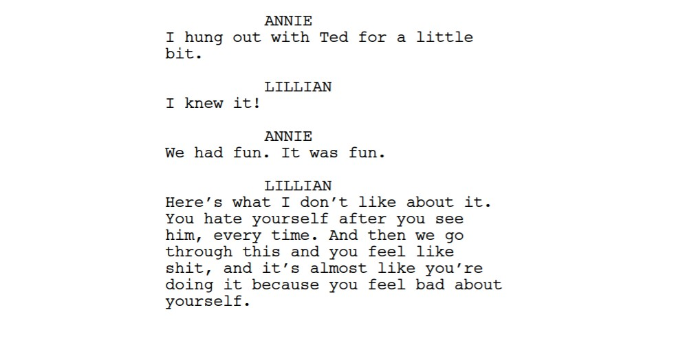 A screenshot of a screenplay: ANNIE I hung out with Ted for a little bit. LILLIAN I knew it! ANNIE We had fun. It was fun. LILLIAN Here's what I don't like about it. You hate yourself after you see him, every time. And then we go through this and you feel like shit, and it's almost like you're doing it because you feel bad about yourself.
