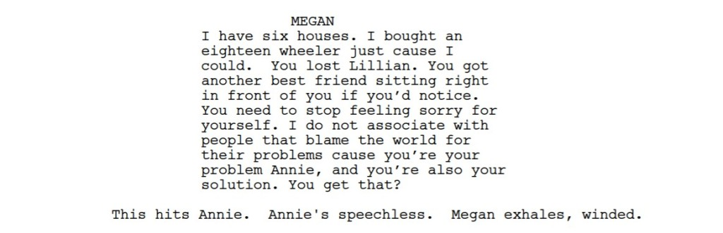 A screenshot of a screenplay:  MEGAN I have six houses. I bought an eighteen wheeler just cause I could. You lost Lillian. You got another best friend sitting right in front of you if you'd notice. You need to stop feeling sorry for yourself. I do not associate with people that blame the world for their problems cause you're your problem Annie, and you're also your solution. You get that?  This hits Annie. Annie's speechless. Megan exhales, winded.