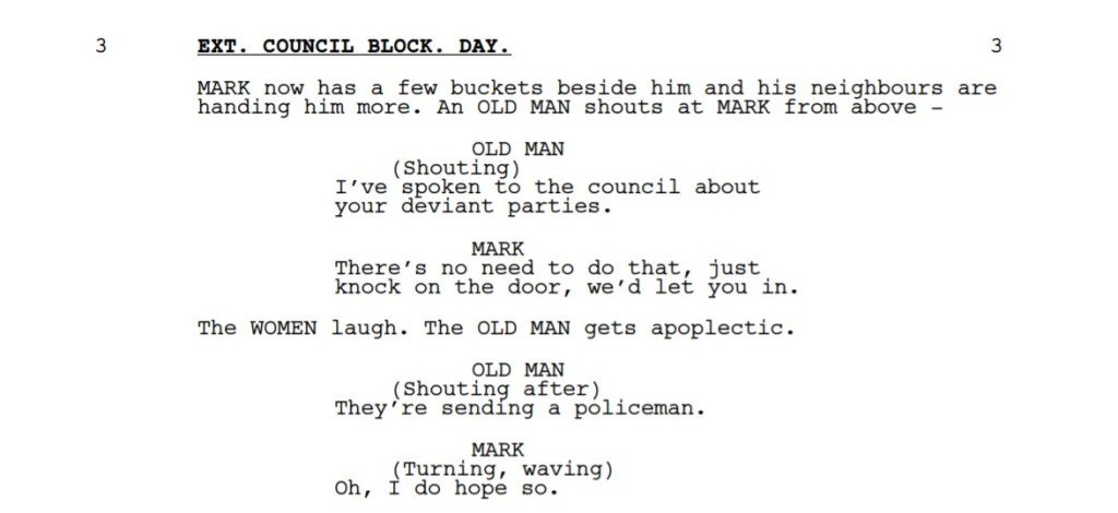 A passage from a screenplay:  EXT. COUNCIL BLOCK. DAY. 3 MARK now has a few buckets beside him and his neighbours are handing him more. An OLD MAN shouts at MARK from above - OLD MAN (Shouting) I've spoken to the council about your deviant parties. MARK There's no need to do that, just knock on the door, we'd let you in. The WOMEN laugh. The OLD MAN gets apoplectic. OLD MAN (Shouting after) They're sending a policeman. MARK (Turning, waving) Oh, I do hope so. He heads off, barely balancing his armfuls of buckets.