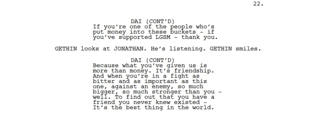A passage from a screenplay:  DAI (CONT'D) If you're one of the people who's put money into these buckets - if you've supported LGSM - thank you. GETHIN looks at JONATHAN. He's listening. GETHIN smiles. DAI (CONT'D) Because what you've given us is more than money. It's friendship. And when you're in a fight as bitter and as important as this one, against an enemy, so much bigger, so much stronger than you - well. To find out that you have a friend you never knew existed - It's the best thing in the world.