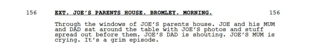 A passage from a screenplay:  EXT. JOE'S PARENTS HOUSE. BROMLEY. MORNING.  Through the windows of JOE'S parents house. JOE and his MUM and DAD sat around the table with JOE'S photos and stuff spread out before them. JOE'S DAD is shouting. JOE'S MUM is crying. It's a grim episode.